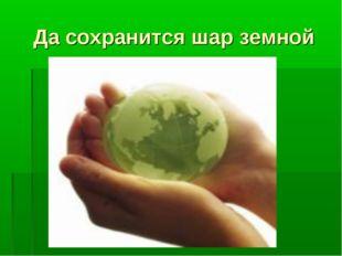 Да сохранится шар земной