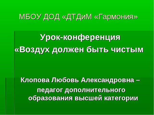 МБОУ ДОД «ДТДиМ «Гармония» Урок-конференция «Воздух должен быть чистым Клопов...