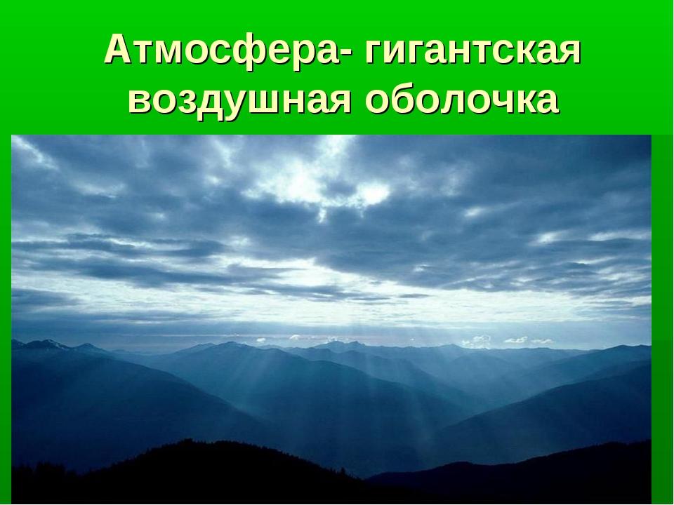 Атмосфера- гигантская воздушная оболочка
