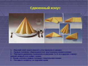 Сдвоенный конус 1. - Верхний слой левого нижнего угла перекиньте направо 2. -