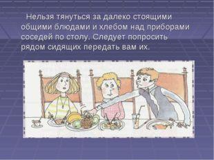 Нельзя тянуться за далеко стоящими общими блюдами и хлебом над приборами сос