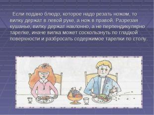 Если подано блюдо, которое надо резать ножом, то вилку держат в левой руке,