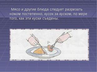 Мясо и другие блюда следует разрезать ножом постепенно, кусок за куском, по