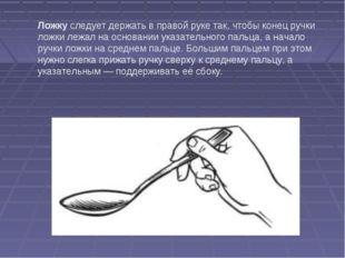 Ложку следует держать в правой руке так, чтобы конец ручки ложки лежал на осн