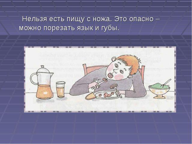 Нельзя есть пищу с ножа. Это опасно – можно порезать язык и губы.