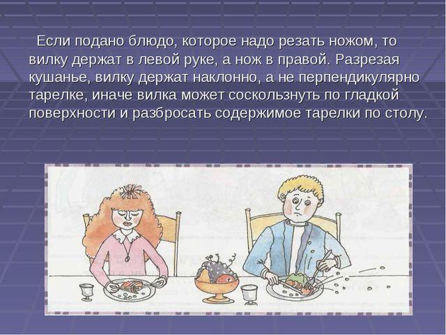 Если подано блюдо, которое надо резать ножом, то вилку держат в левой руке,...