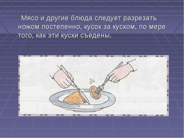 Мясо и другие блюда следует разрезать ножом постепенно, кусок за куском, по...