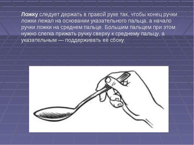 Ложку следует держать в правой руке так, чтобы конец ручки ложки лежал на осн...