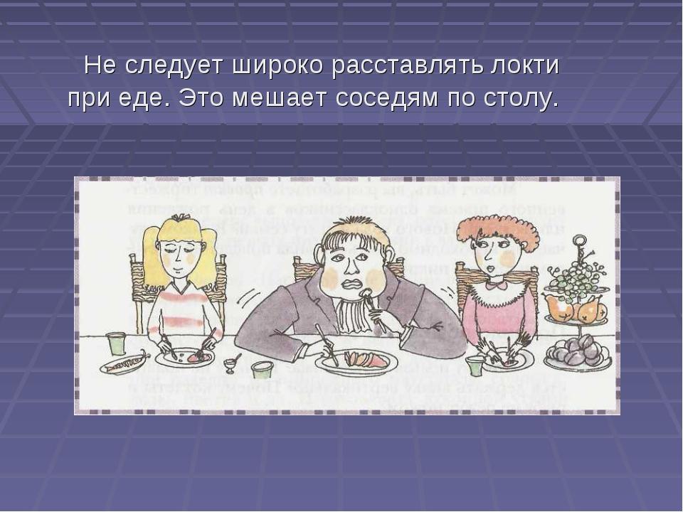 Не следует широко расставлять локти при еде. Это мешает соседям по столу.