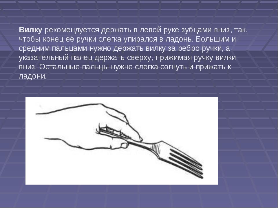 Вилку рекомендуется держать в левой руке зубцами вниз, так, чтобы конец её ру...
