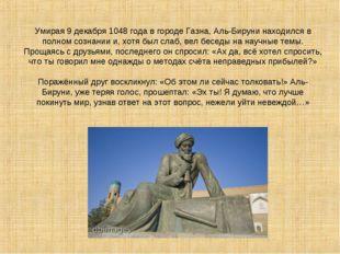 Умирая 9 декабря 1048 года в городе Газна, Аль-Бируни находился в полном созн