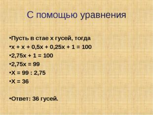 С помощью уравнения Пусть в стае х гусей, тогда х + х + 0,5х + 0,25х + 1 = 10