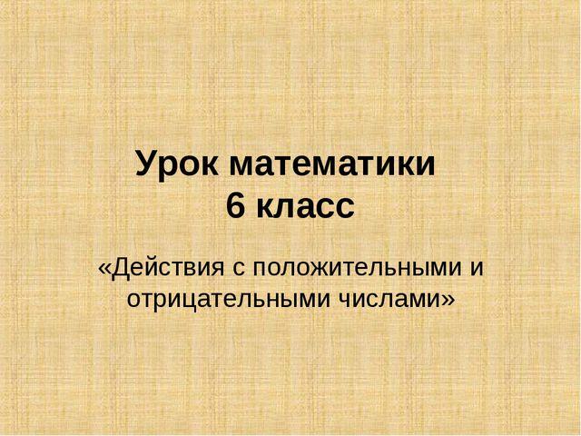 Урок математики 6 класс «Действия с положительными и отрицательными числами»