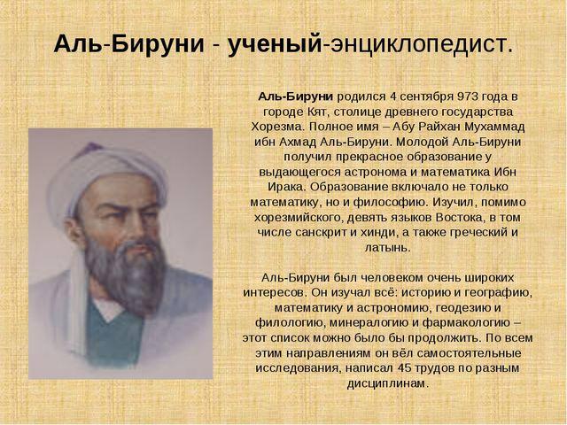 Аль-Бируни - ученый-энциклопедист. Аль-Бируни родился 4 сентября 973 года в г...