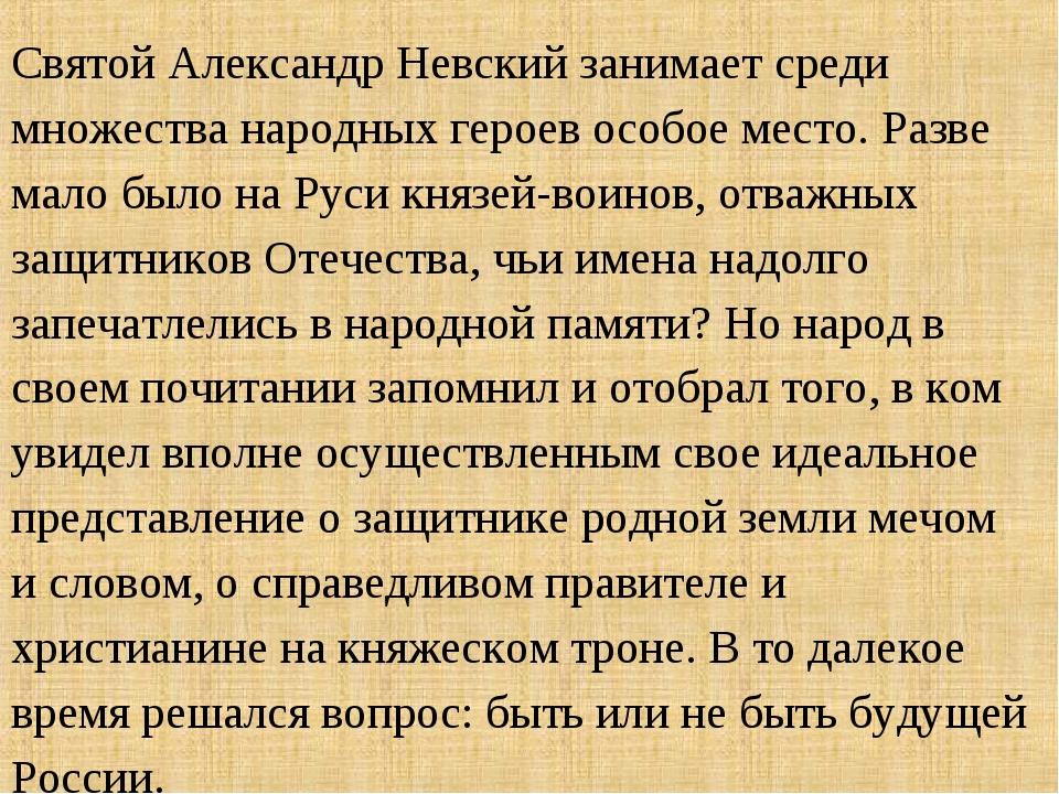 Святой Александр Невский занимает среди множества народных героев особое мест...