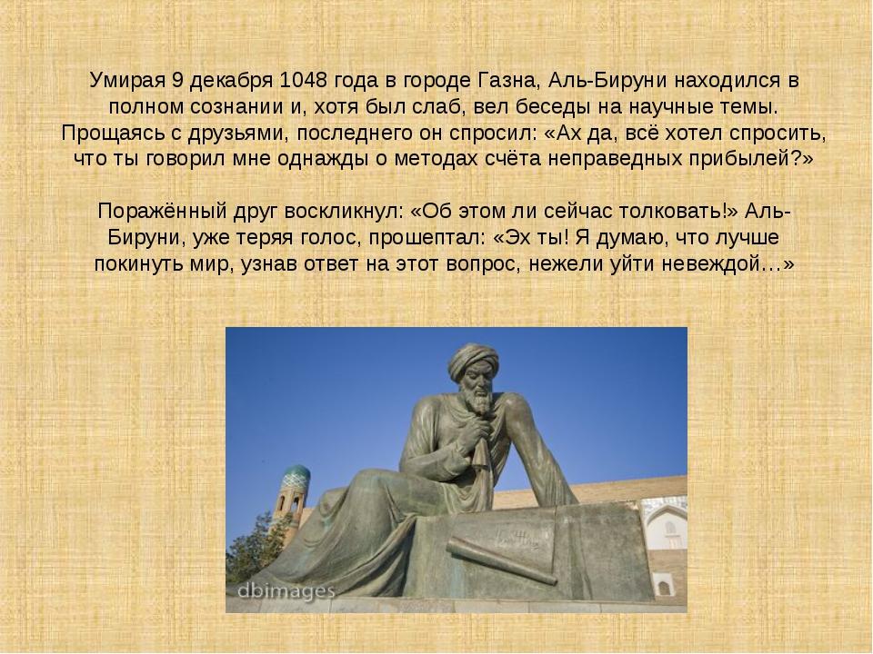 Умирая 9 декабря 1048 года в городе Газна, Аль-Бируни находился в полном созн...