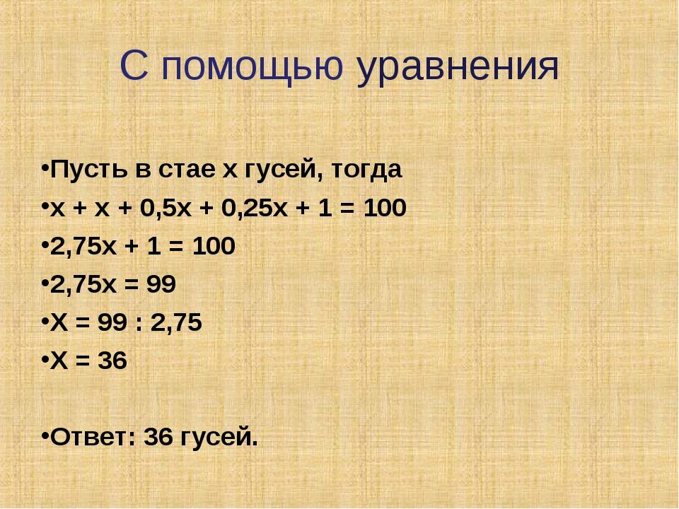 С помощью уравнения Пусть в стае х гусей, тогда х + х + 0,5х + 0,25х + 1 = 10...