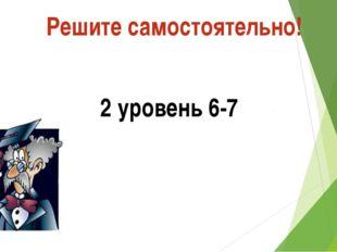 Решите самостоятельно! 1 уровень 4-5 2 уровень 6-7 3 уровень 8