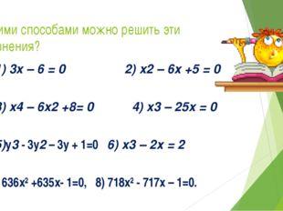 Какими способами можно решить эти уравнения? 1) 3x – 6 = 0 2) x2 – 6х +5 = 0