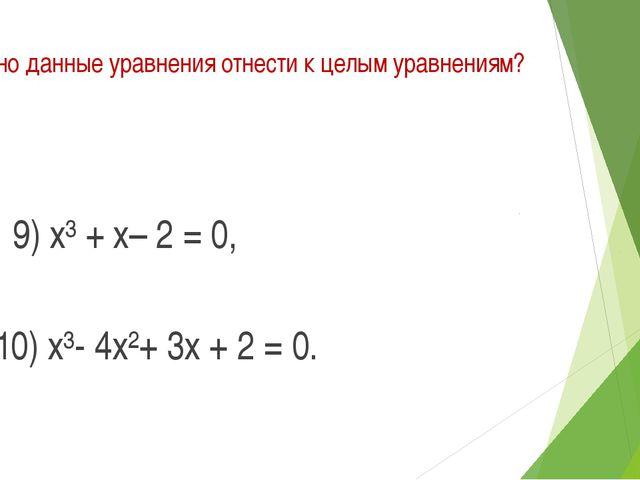 Можно данные уравнения отнести к целым уравнениям? 9) х³ + х– 2 = 0, 10) х³-...