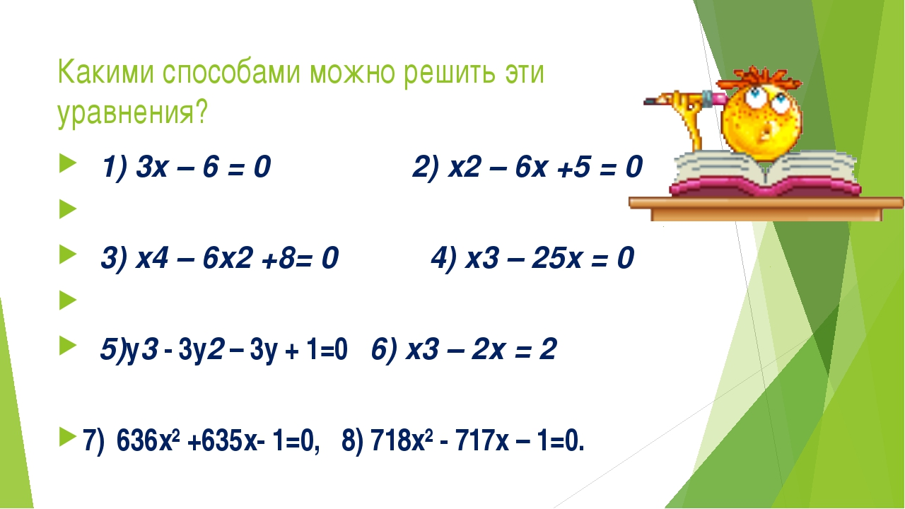 Какими способами можно решить эти уравнения? 1) 3x – 6 = 0 2) x2 – 6х +5 = 0...
