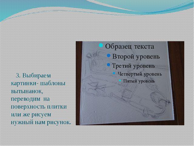 3. Выбираем картинки- шаблоны вытынанок, переводим на поверхность плитки или...