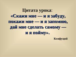 Цитата урока: «Скажи мне— иязабуду, покажи мне— иязапомню, дай мне сдел