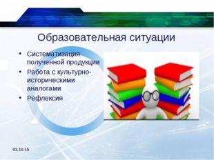 Образовательная ситуации Систематизация полученной продукции Работа с культур