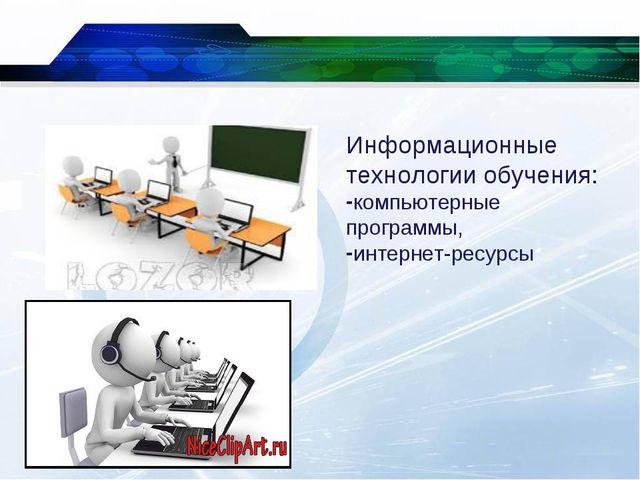 * Информационные технологии обучения: компьютерные программы, интернет-ресурсы