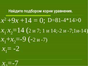 Найдите подбором корни уравнения. х2 +9х +14 = 0; х1+х2=-9 (-2 и -7) х1.х2=1
