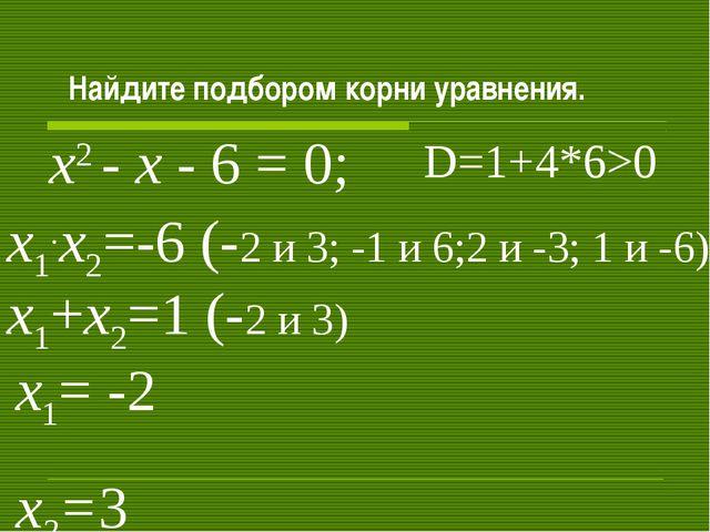 Найдите подбором корни уравнения. х2 - х - 6 = 0; х1+х2=1 (-2 и 3) х1.х2=-6...