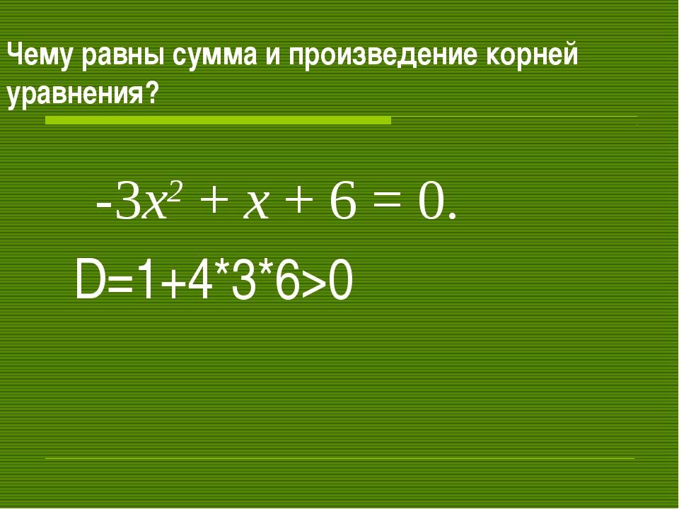 Чему равны сумма и произведение корней уравнения? -3х2 + х + 6 = 0. D=1+4*3*6>0