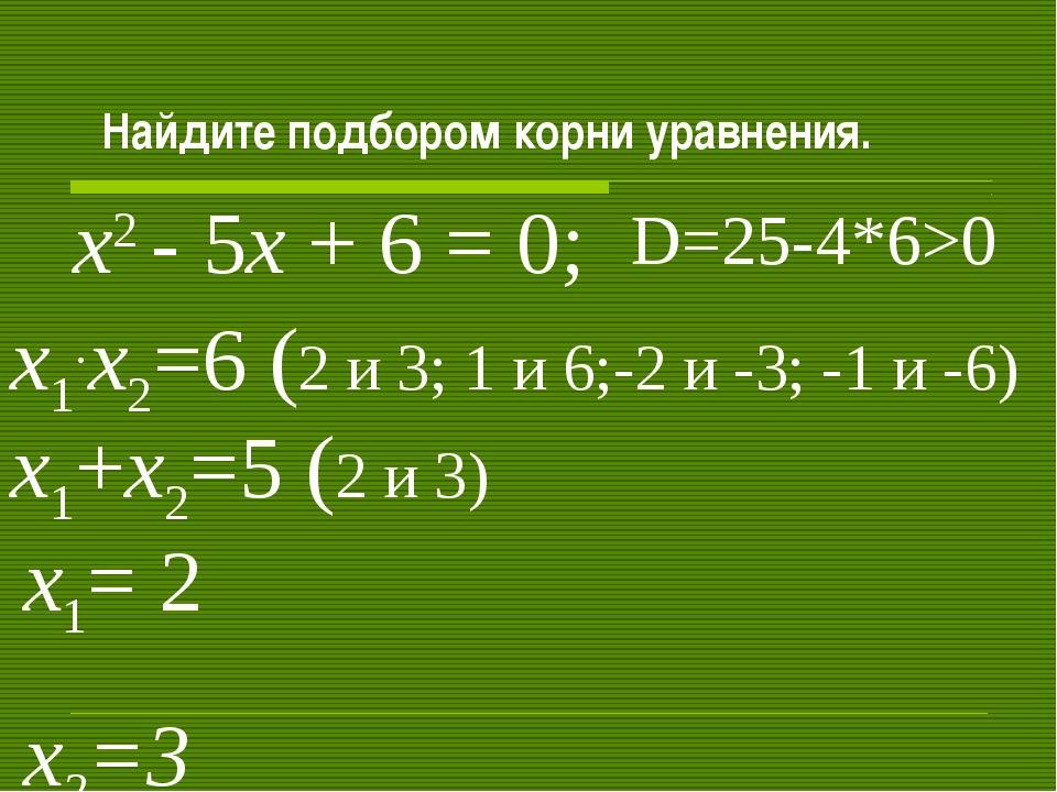 Найдите подбором корни уравнения. х2 - 5х + 6 = 0; х1+х2=5 (2 и 3) х1.х2=6 (...