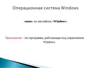 «окно» по английски «Windows» Приложение - это программа, работающая под упр
