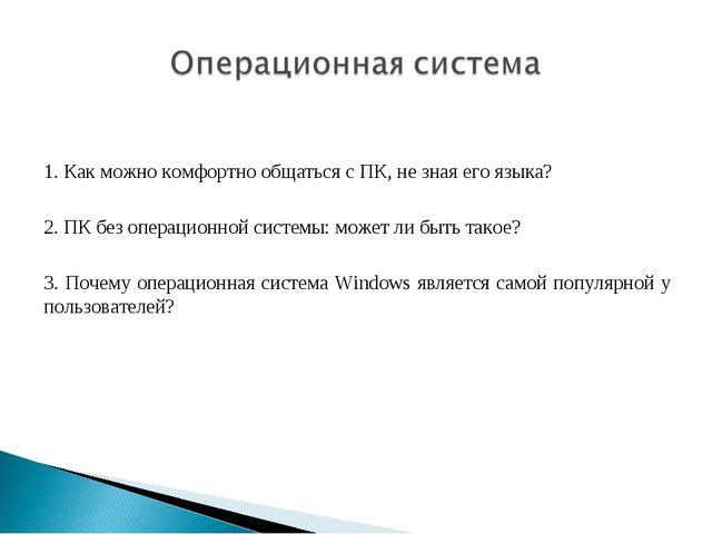 1. Как можно комфортно общаться с ПК, не зная его языка? 2. ПК без операционн...