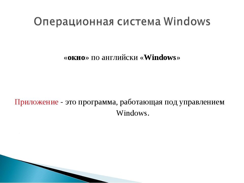 «окно» по английски «Windows» Приложение - это программа, работающая под упр...