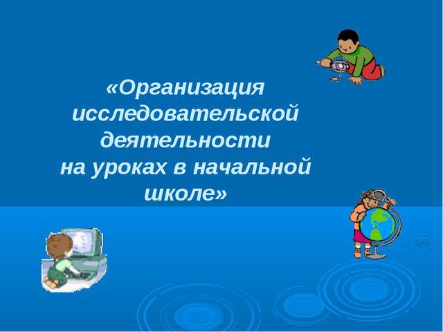 «Организация исследовательской деятельности на уроках в начальной школе»