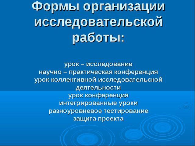 Формы организации исследовательской работы: урок – исследование научно – пра...