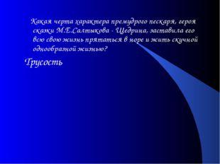 Какая черта характера премудрого пескаря, героя сказки М.Е.Салтыкова - Щедри