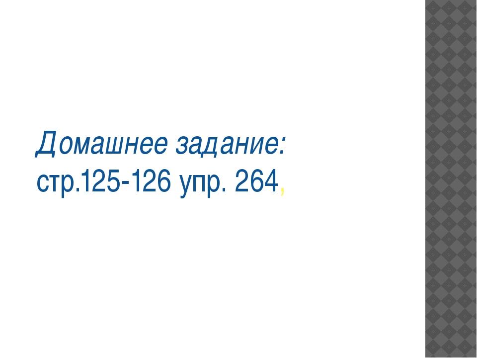 Домашнее задание: стр.125-126 упр. 264,