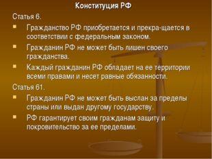 Конституция РФ Статья 6. Гражданство РФ приобретается и прекра-щается в соотв