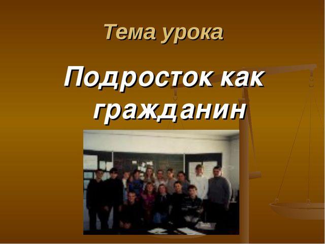 Тема урока Подросток как гражданин