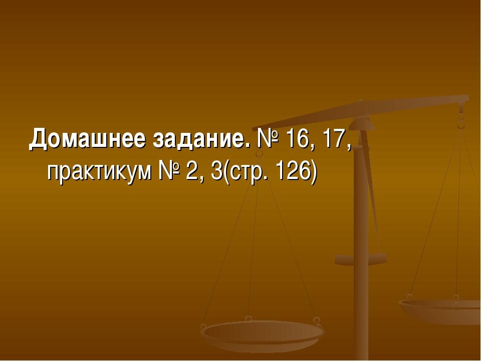 Домашнее задание. № 16, 17, практикум № 2, 3(стр. 126)
