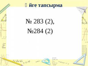 Үйге тапсырма № 283 (2), №284 (2)
