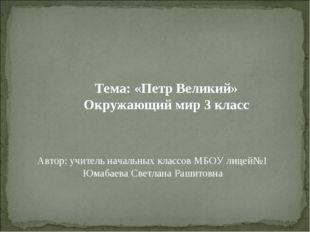 Тема: «Петр Великий» Окружающий мир 3 класс Автор: учитель начальных классов