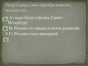 А) надо было строить Санкт-Петербург Б) Россия отставала в своём развитии Г)