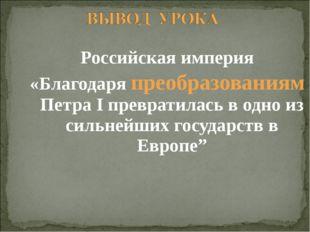 Российская империя «Благодаря преобразованиям Петра I превратилась в одно из