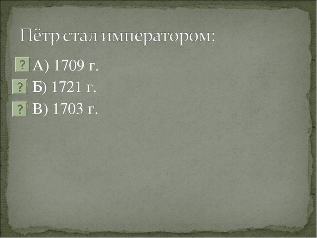 А) 1709 г. Б) 1721 г. В) 1703 г.
