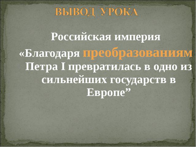 Российская империя «Благодаря преобразованиям Петра I превратилась в одно из...