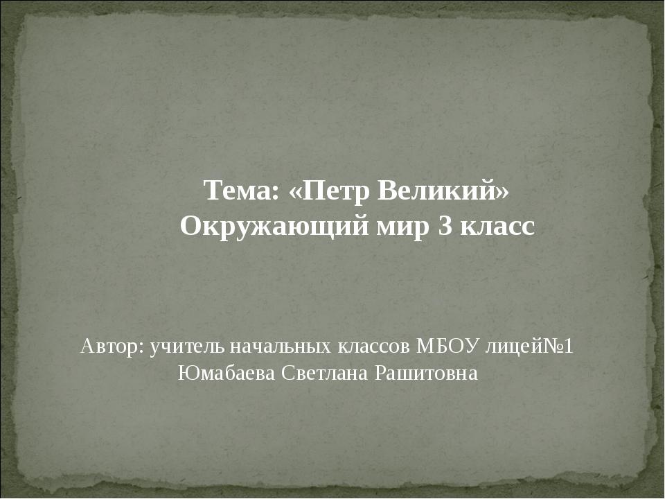 Тема: «Петр Великий» Окружающий мир 3 класс Автор: учитель начальных классов...